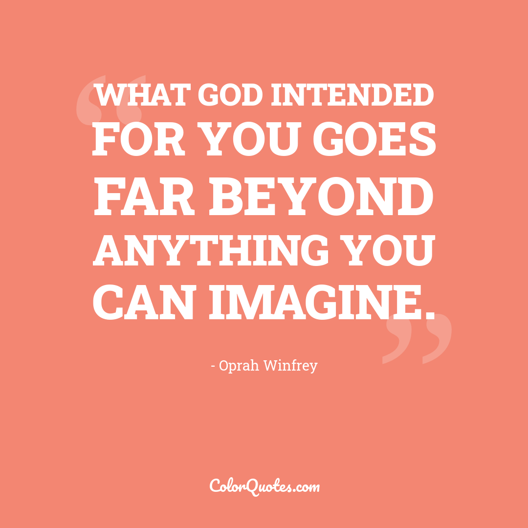 What God intended for you goes far beyond anything you can imagine.