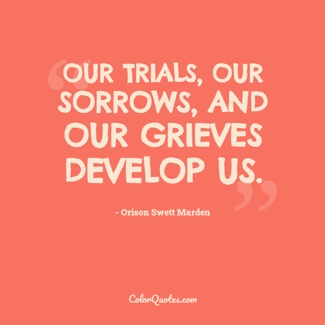 Our trials, our sorrows, and our grieves develop us.