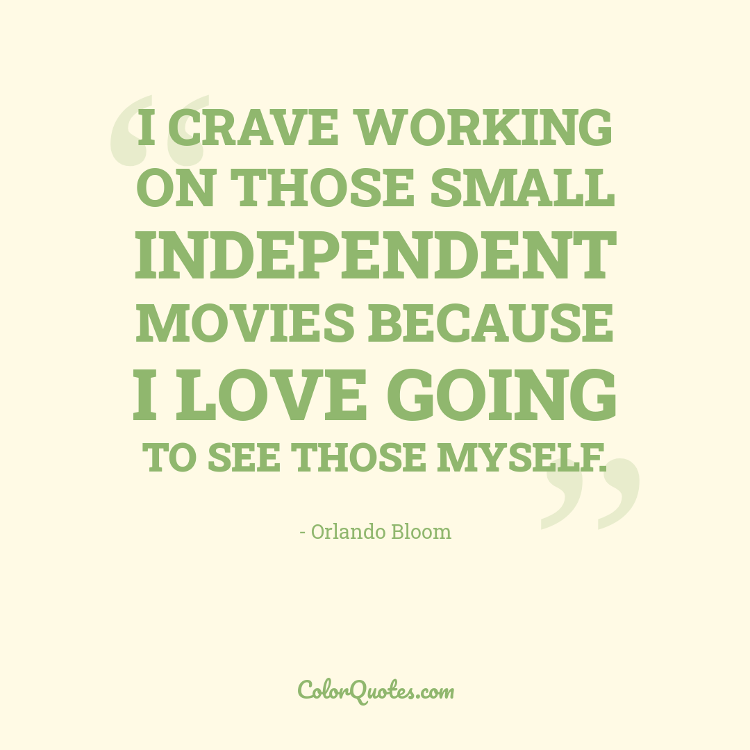 I crave working on those small independent movies because I love going to see those myself.