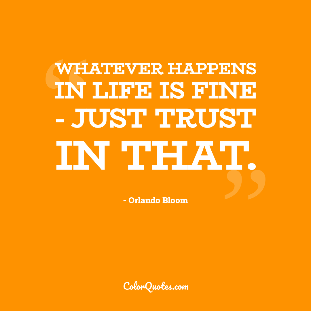 Whatever happens in life is fine - just trust in that.