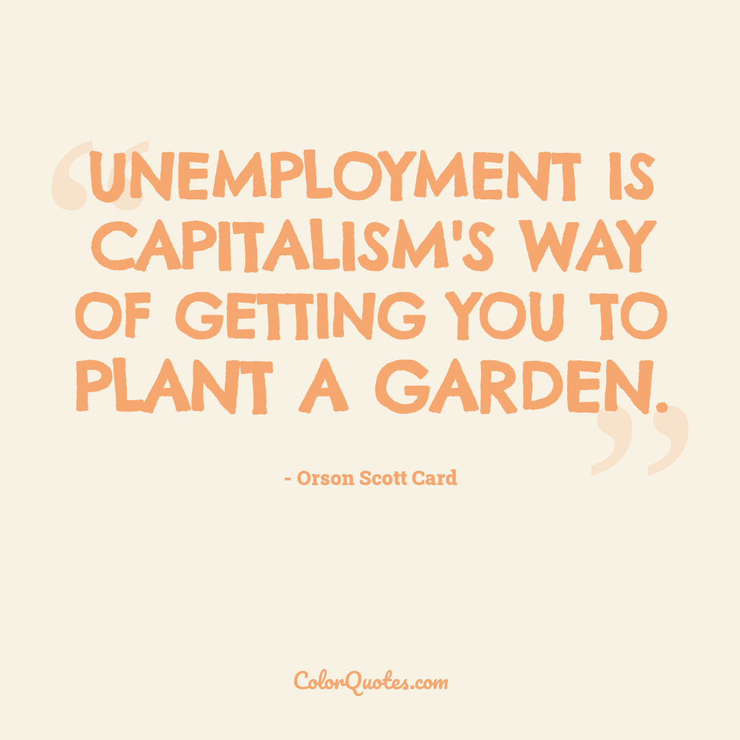 Unemployment is capitalism's way of getting you to plant a garden.