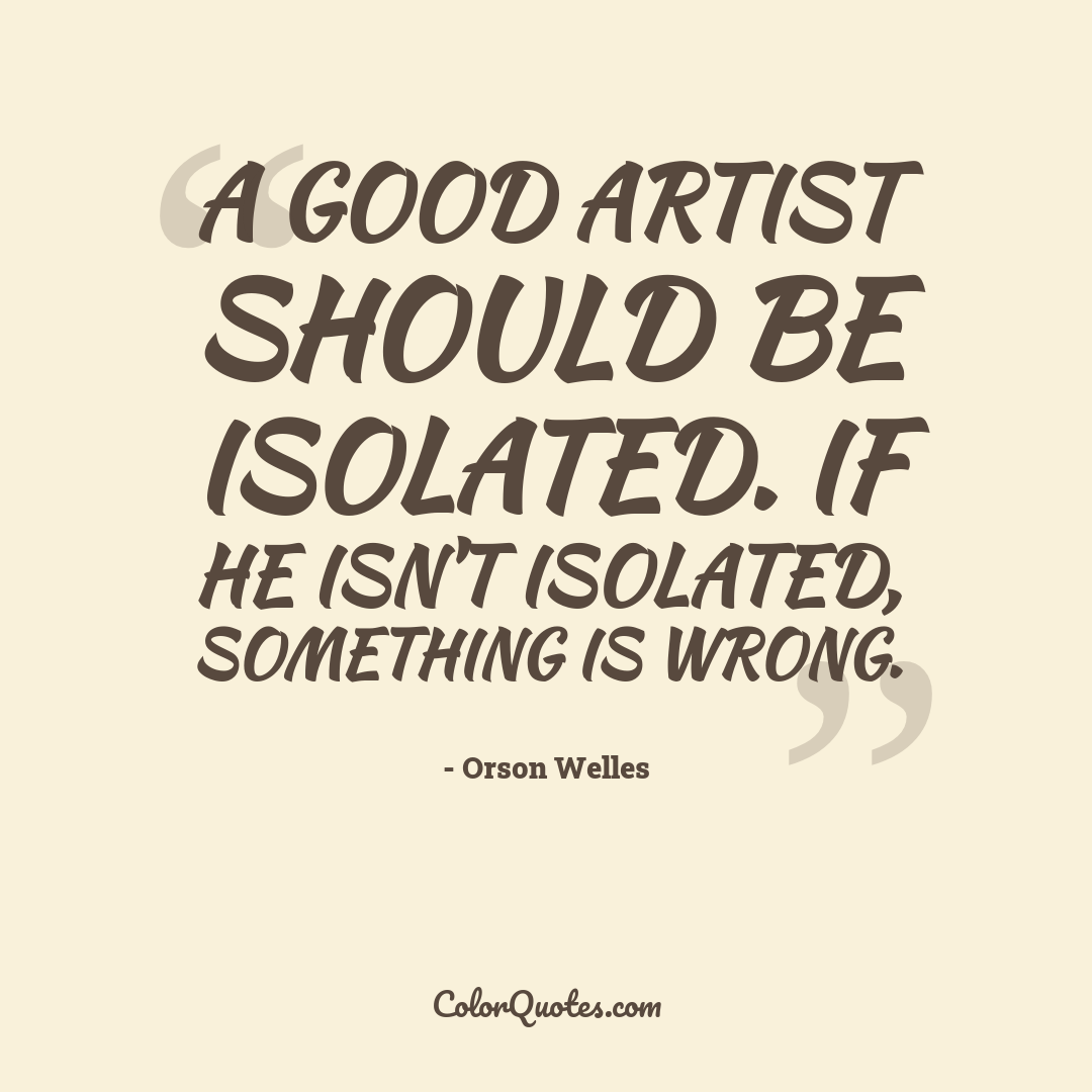 A good artist should be isolated. If he isn't isolated, something is wrong.