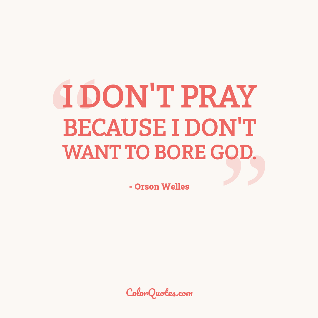 I don't pray because I don't want to bore God.