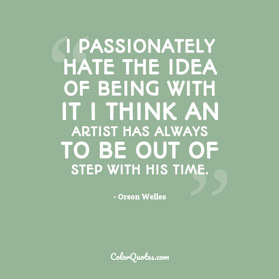 I passionately hate the idea of being with it I think an artist has always to be out of step with his time.