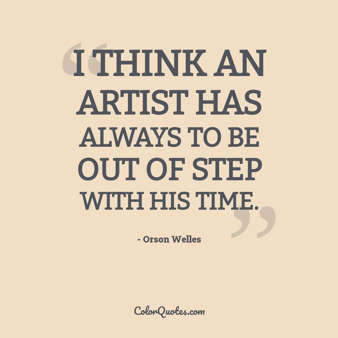 I think an artist has always to be out of step with his time.