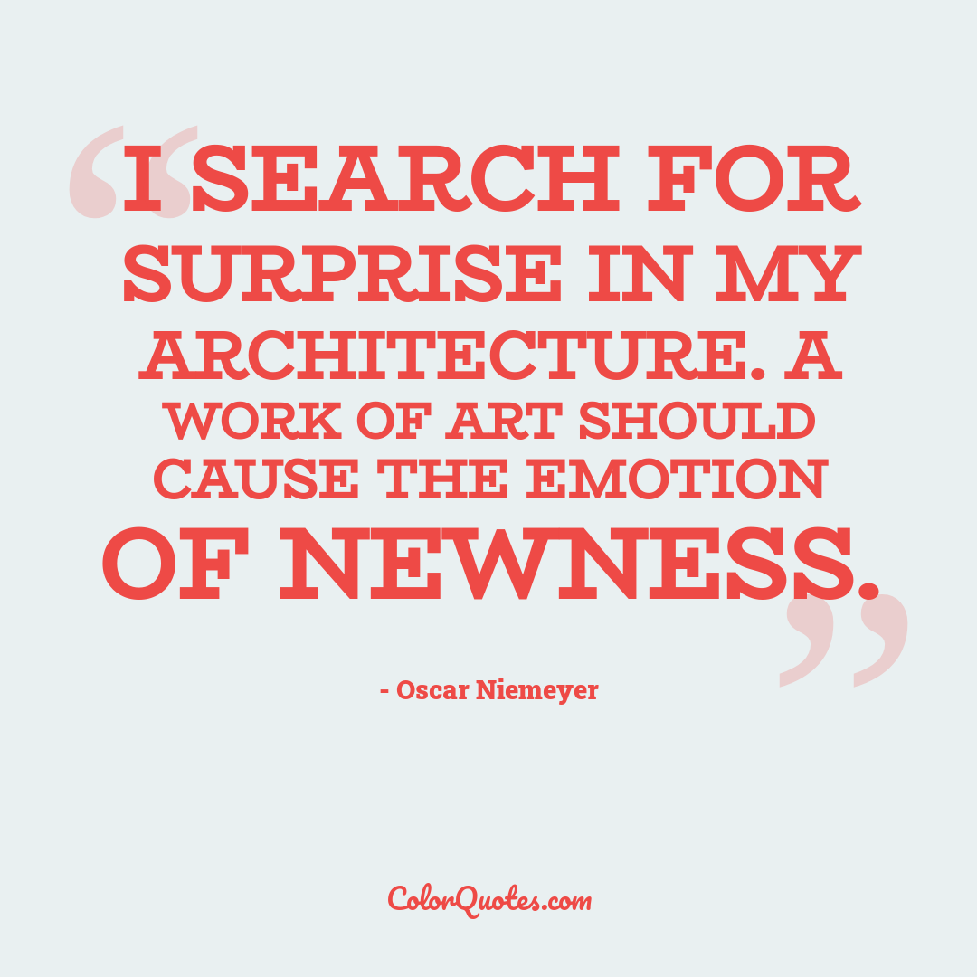 I search for surprise in my architecture. A work of art should cause the emotion of newness.