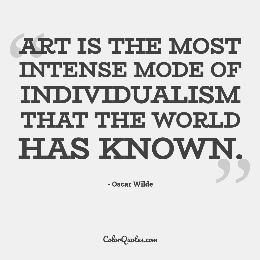 Art is the most intense mode of individualism that the world has known.