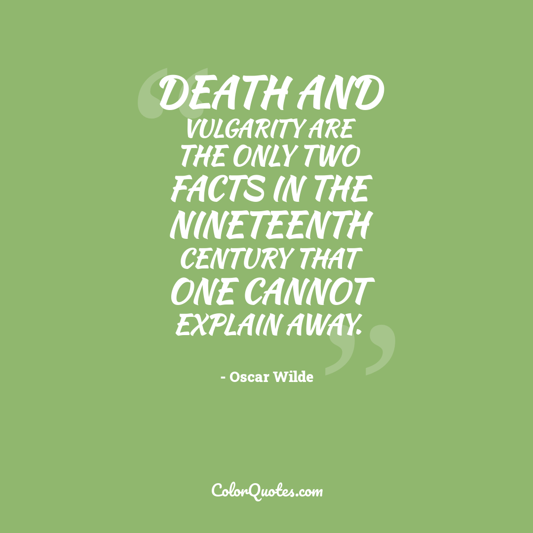 Death and vulgarity are the only two facts in the nineteenth century that one cannot explain away.