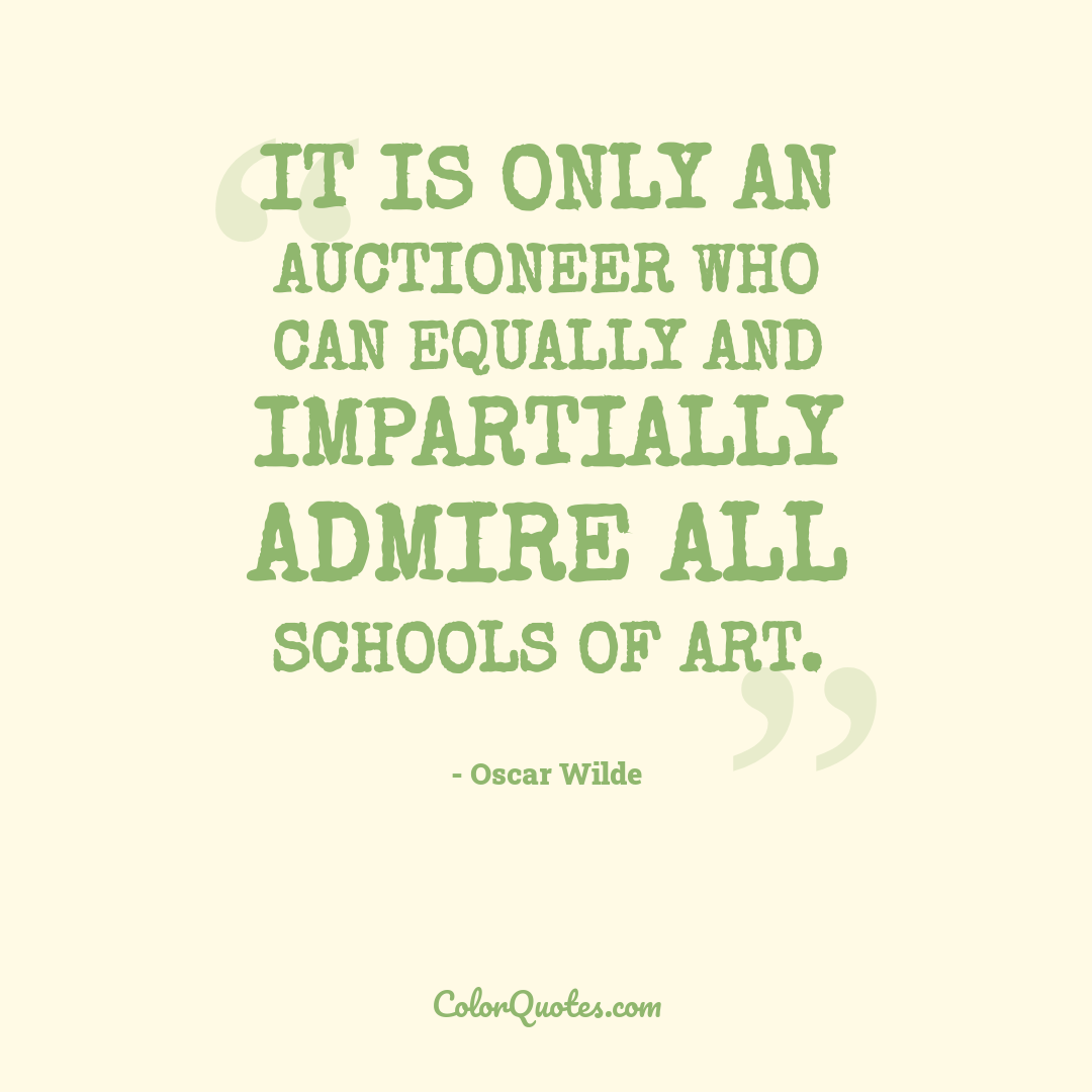 It is only an auctioneer who can equally and impartially admire all schools of art.