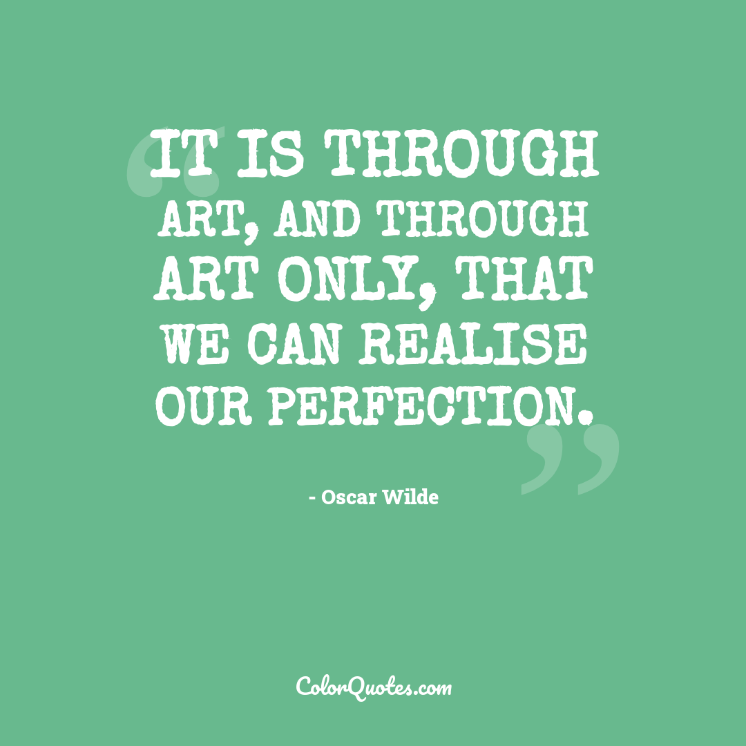 It is through art, and through art only, that we can realise our perfection.