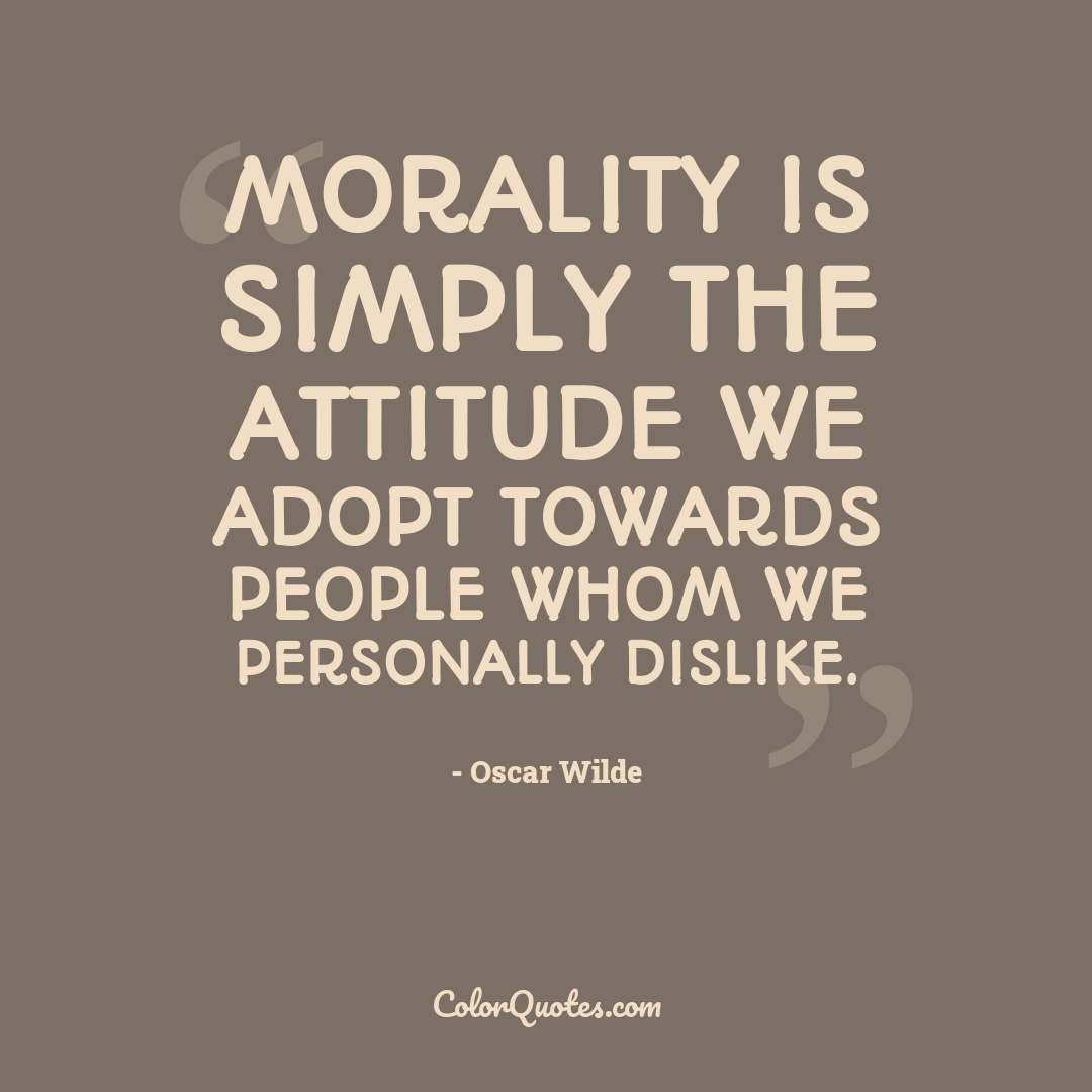 Morality is simply the attitude we adopt towards people whom we personally dislike.