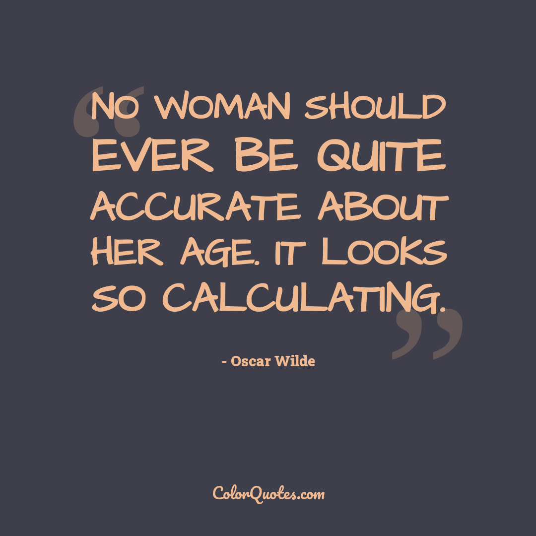 No woman should ever be quite accurate about her age. It looks so calculating.
