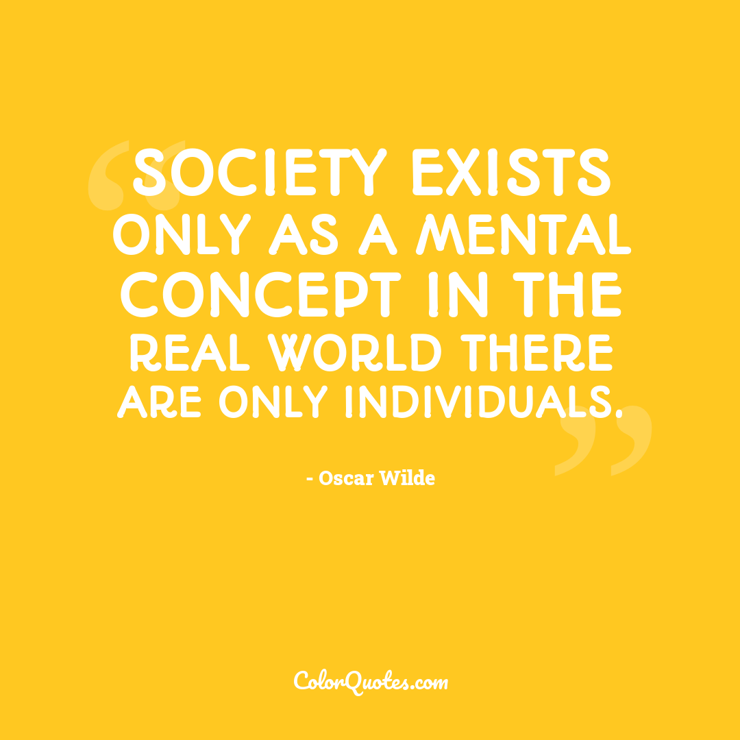 Society exists only as a mental concept in the real world there are only individuals.