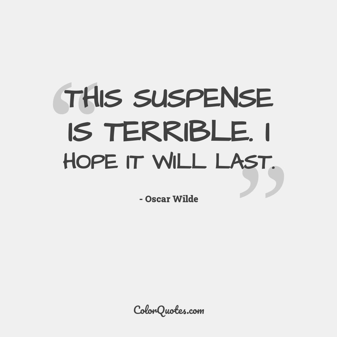 This suspense is terrible. I hope it will last. by Oscar Wilde