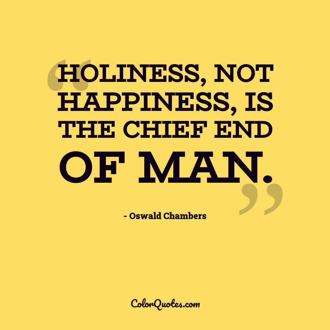 Holiness, not happiness, is the chief end of man.