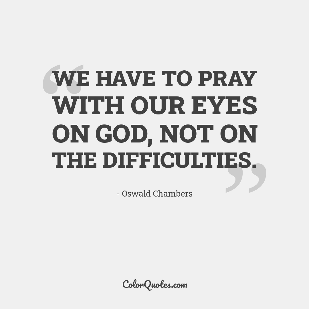 We have to pray with our eyes on God, not on the difficulties.