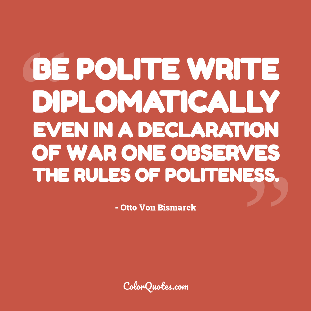 Be polite write diplomatically even in a declaration of war one observes the rules of politeness.