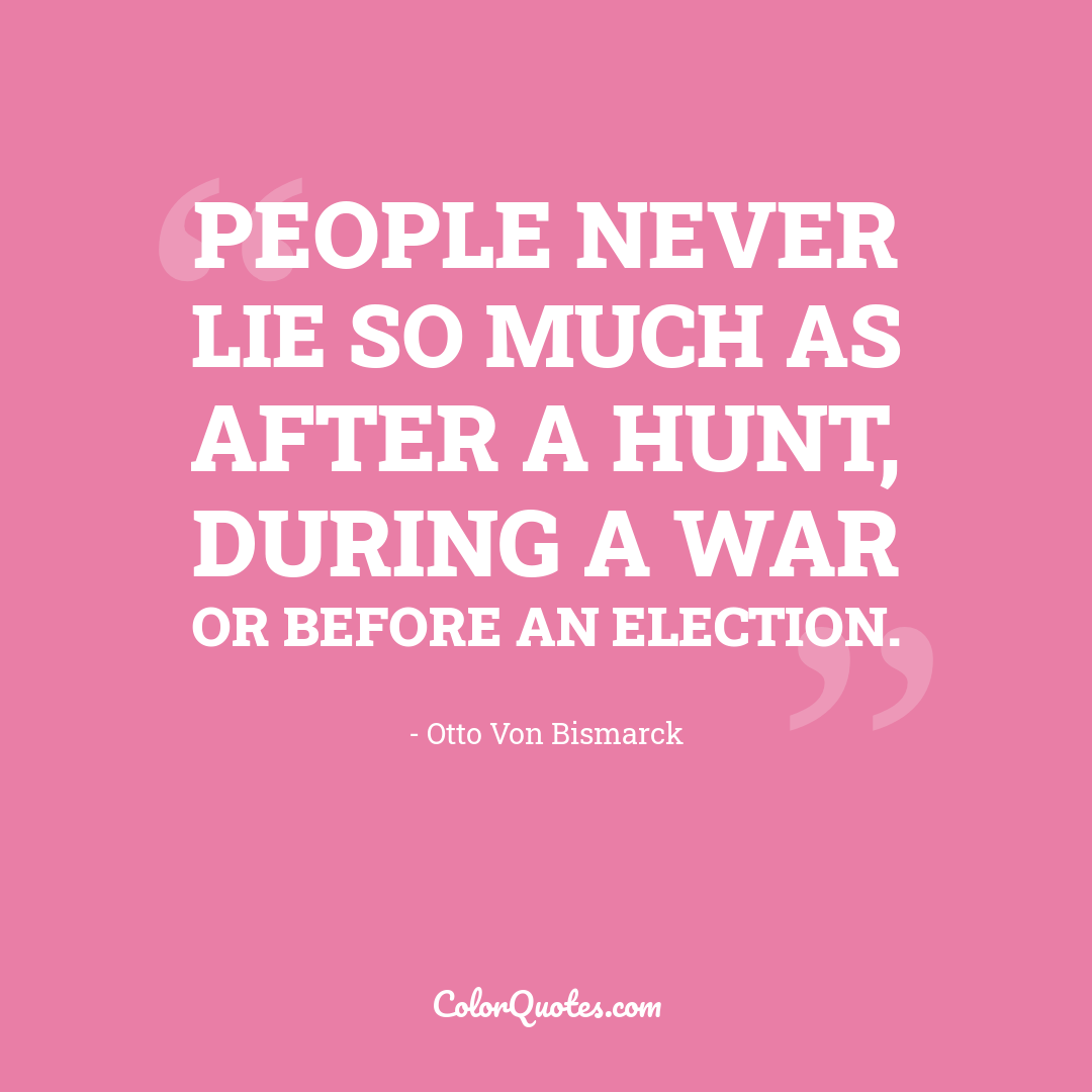 People never lie so much as after a hunt, during a war or before an election.