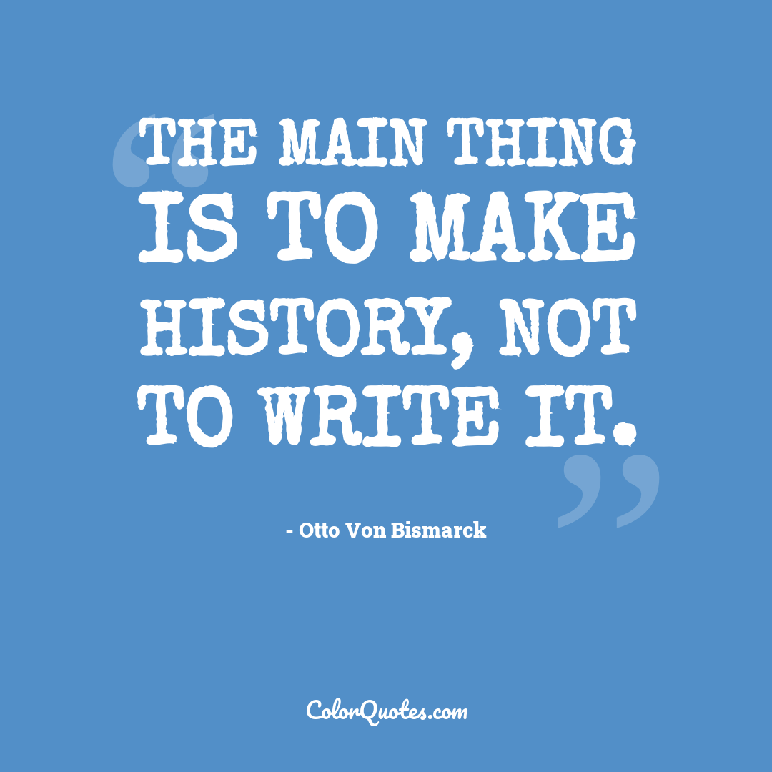 The main thing is to make history, not to write it.