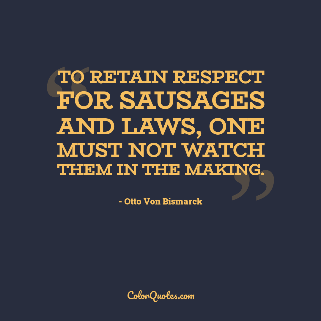 To retain respect for sausages and laws, one must not watch them in the making.