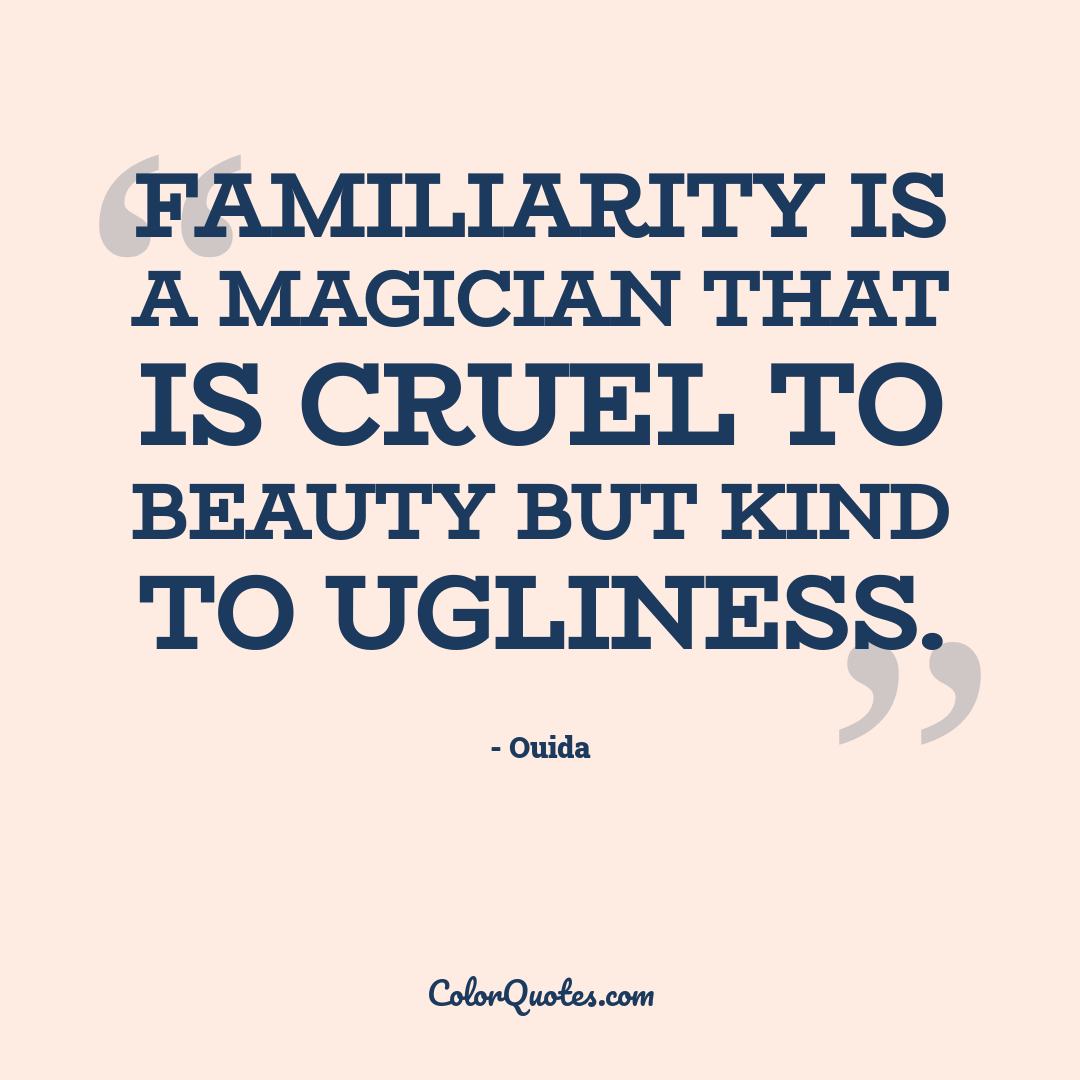 Familiarity is a magician that is cruel to beauty but kind to ugliness. by Ouida