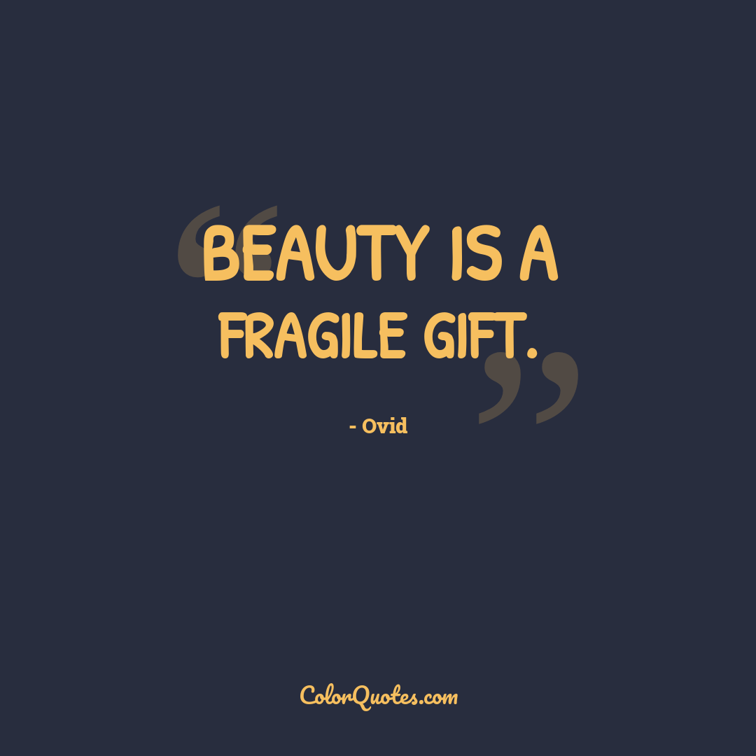 Beauty is a fragile gift.