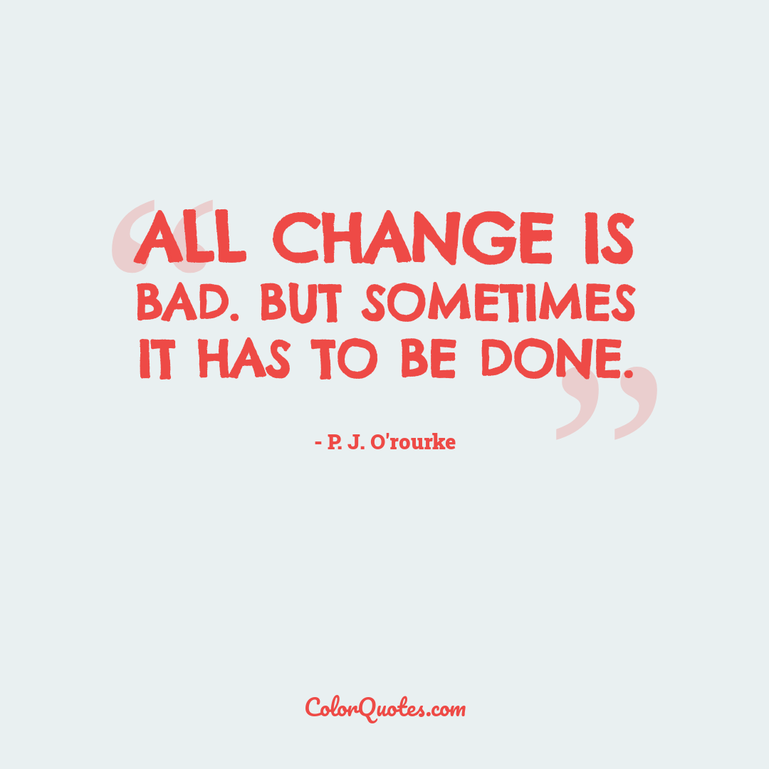 All change is bad. But sometimes it has to be done.