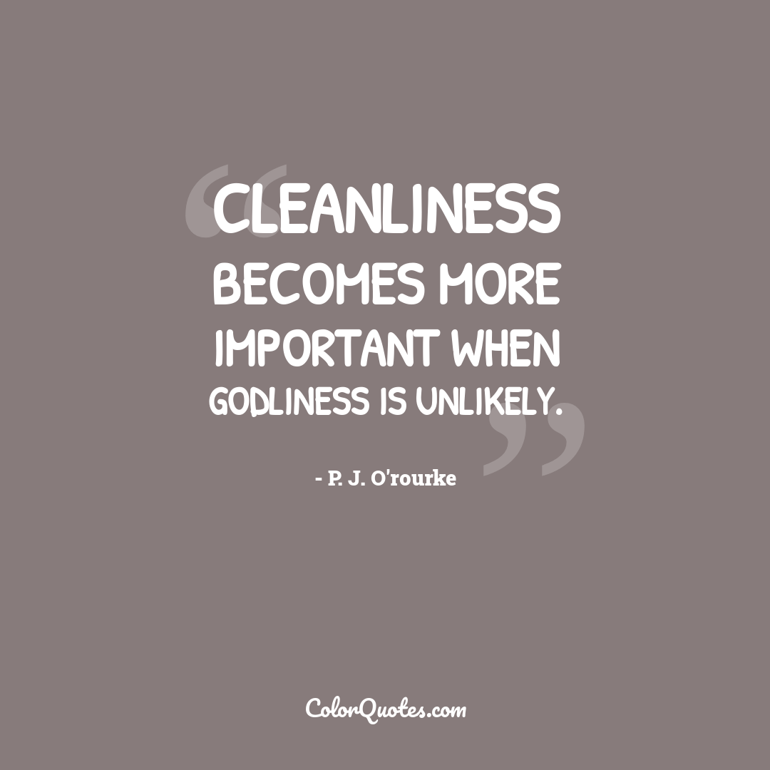 Cleanliness becomes more important when godliness is unlikely.