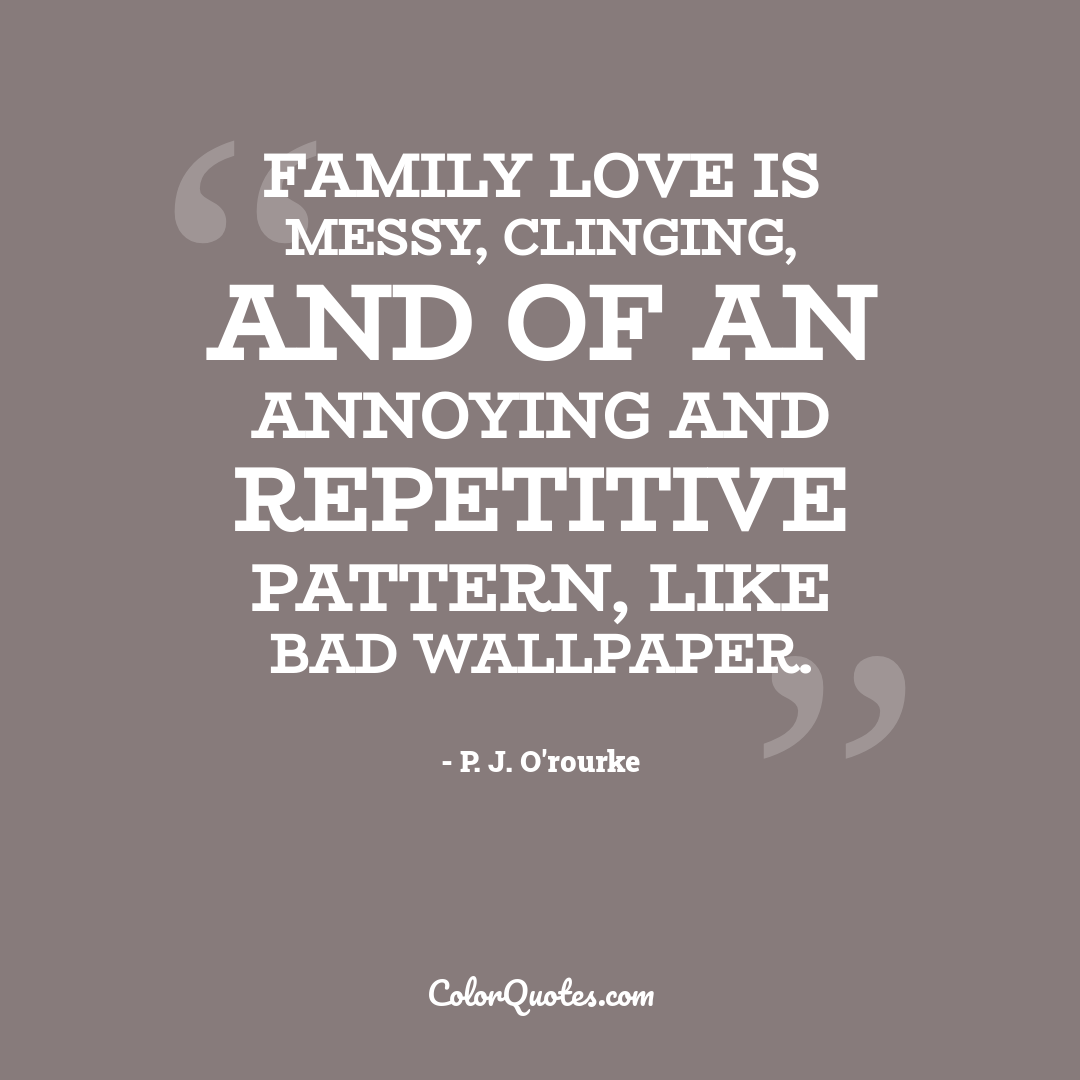 Family love is messy, clinging, and of an annoying and repetitive pattern, like bad wallpaper.