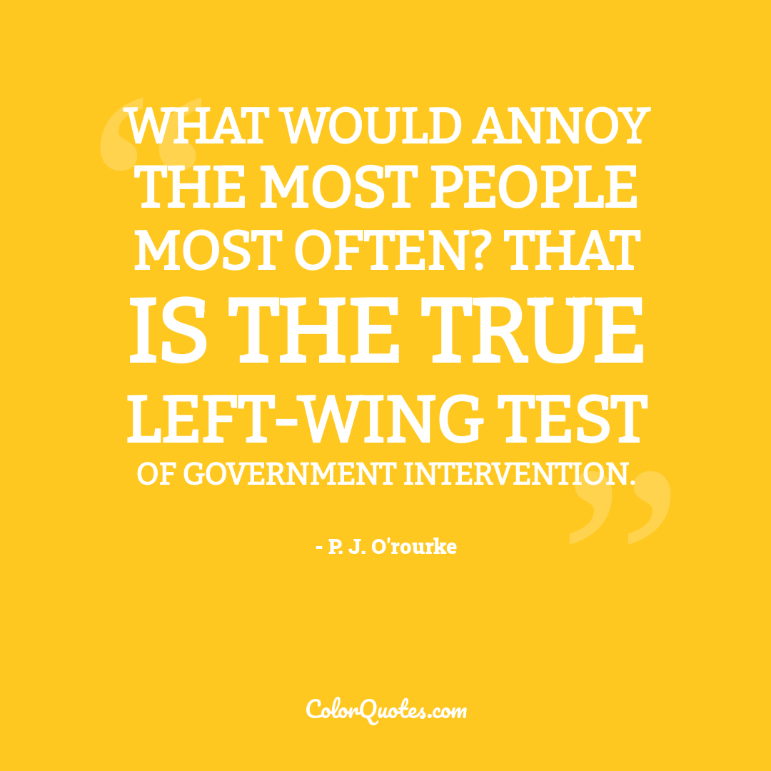 What would annoy the most people most often? That is the true left-wing test of government intervention.