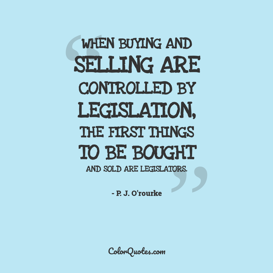 When buying and selling are controlled by legislation, the first things to be bought and sold are legislators.