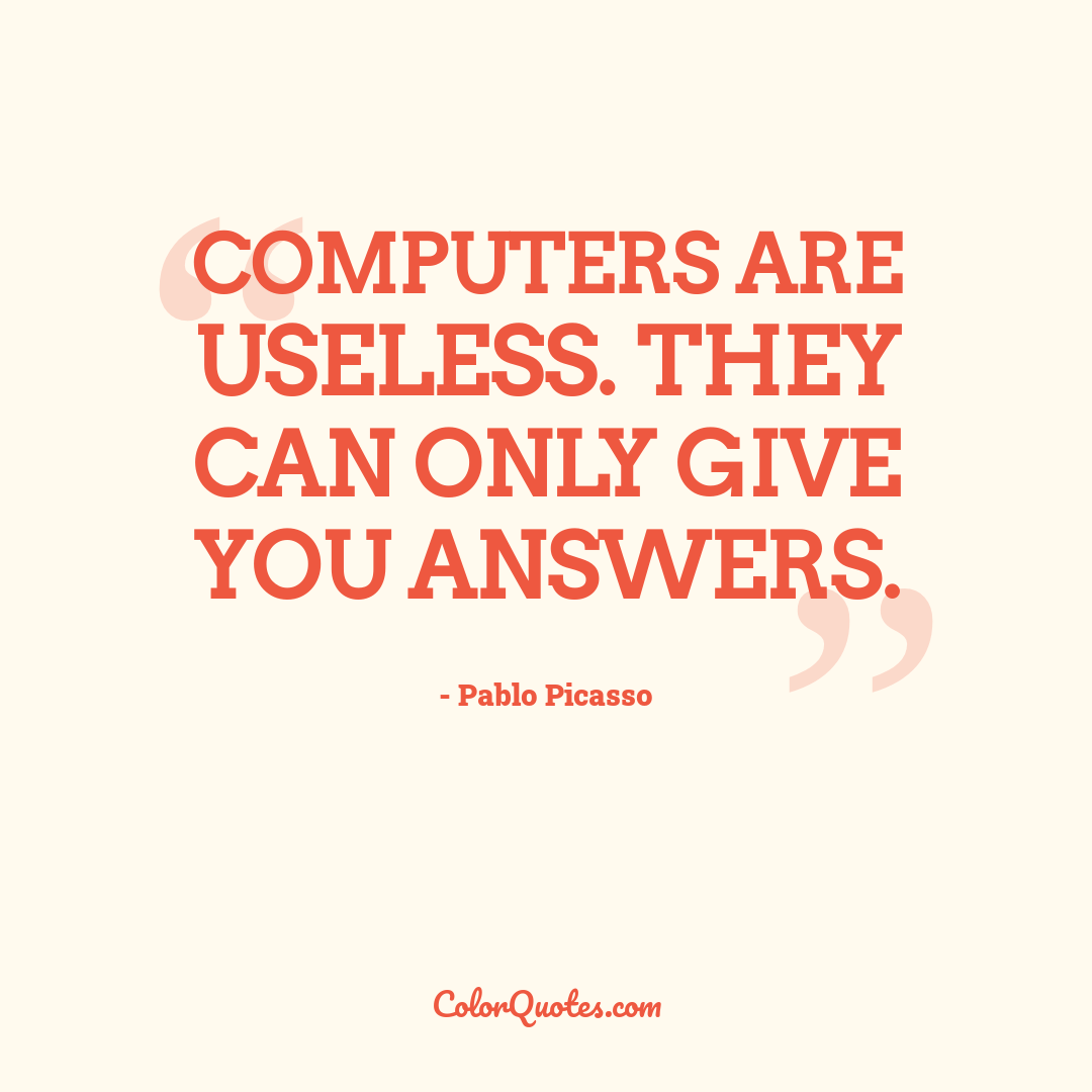 Computers are useless. They can only give you answers. by Pablo Picasso