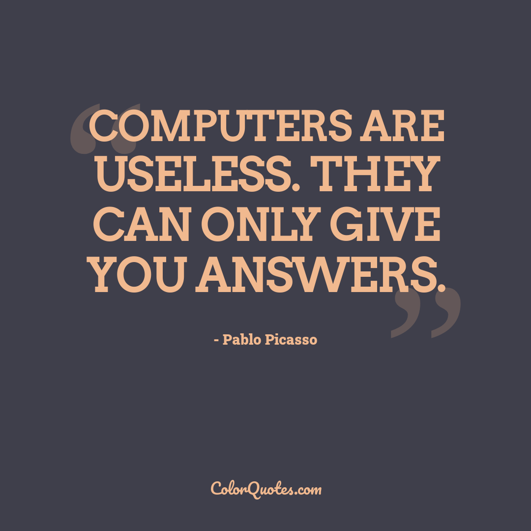 Computers are useless. They can only give you answers.