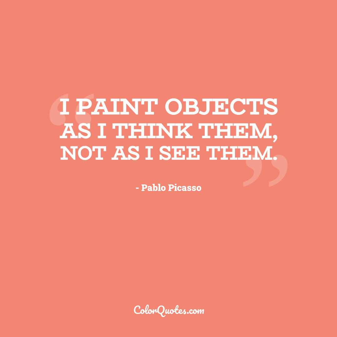 I paint objects as I think them, not as I see them.