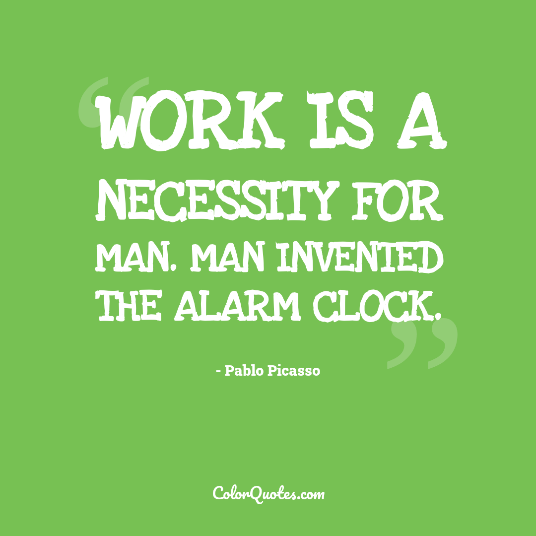 Work is a necessity for man. Man invented the alarm clock.
