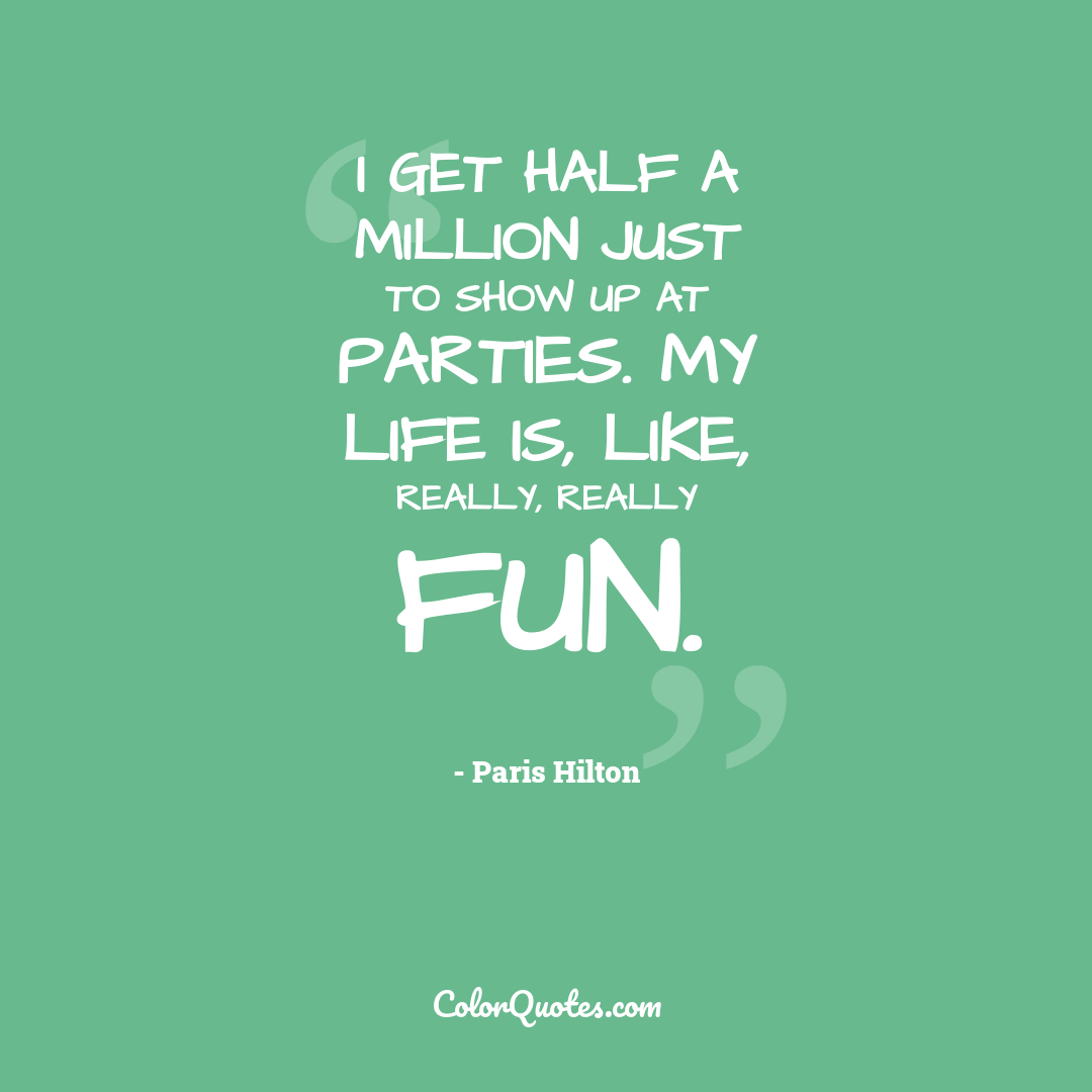 I get half a million just to show up at parties. My life is, like, really, really fun.