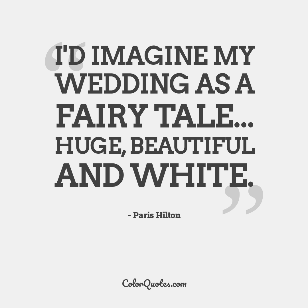 I'd imagine my wedding as a fairy tale... huge, beautiful and white.