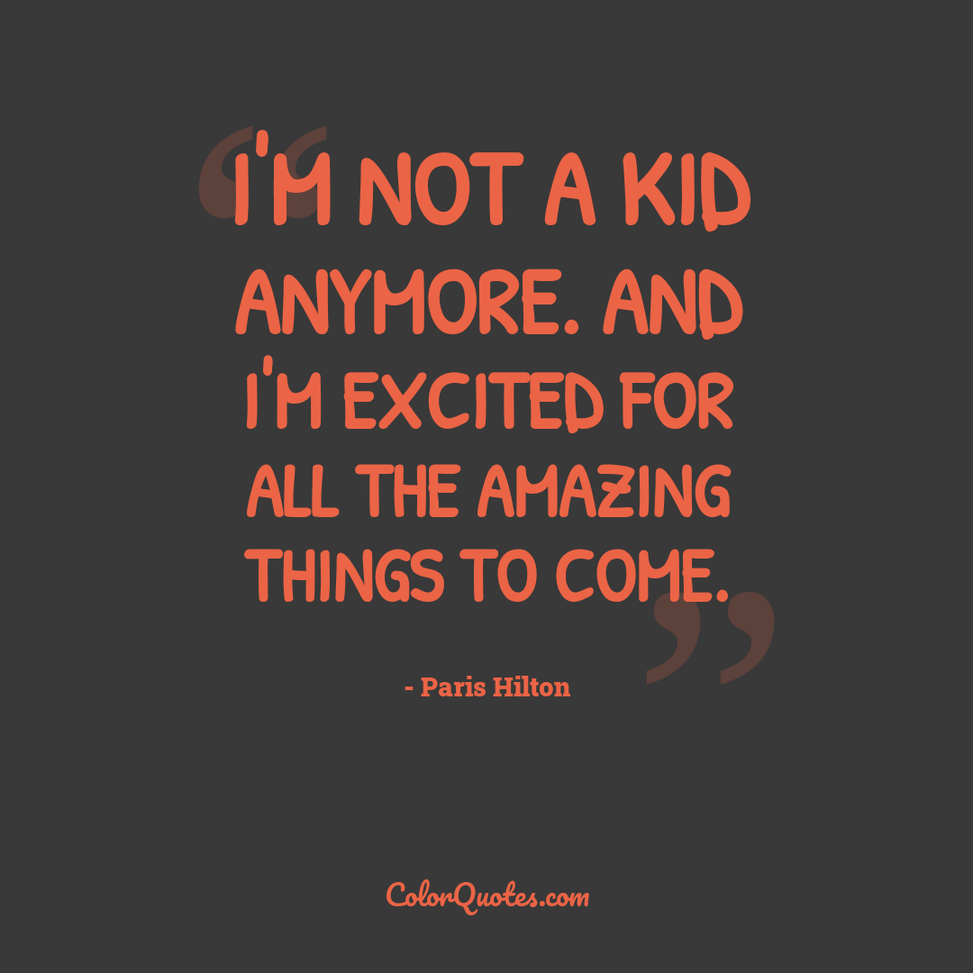 I'm not a kid anymore. And I'm excited for all the amazing things to come.