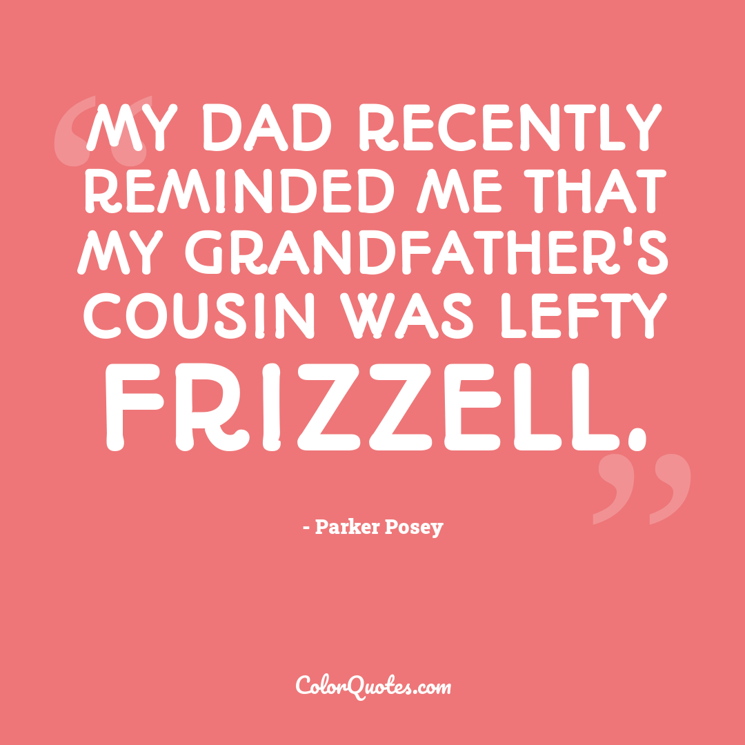 My dad recently reminded me that my grandfather's cousin was Lefty Frizzell.