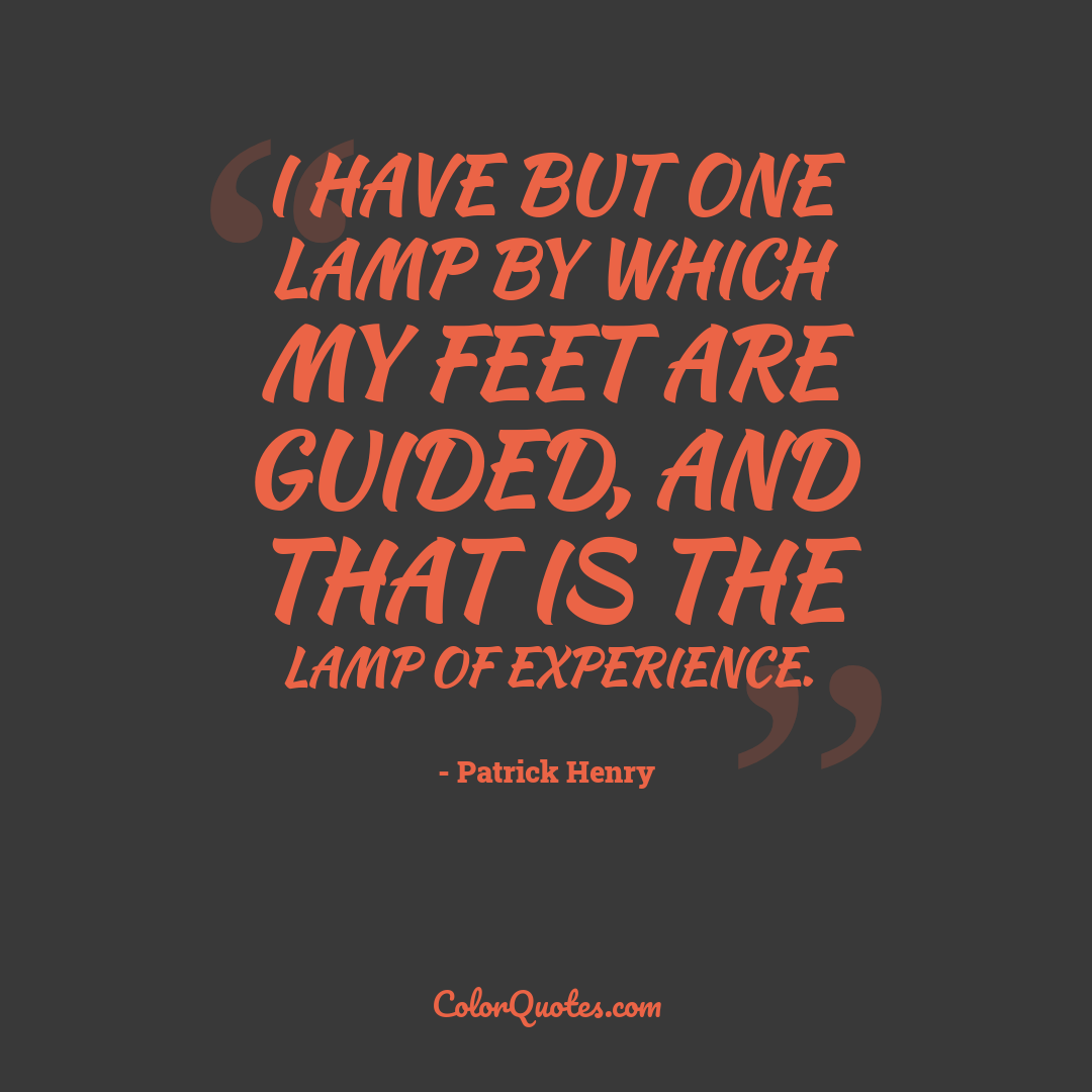 I have but one lamp by which my feet are guided, and that is the lamp of experience.