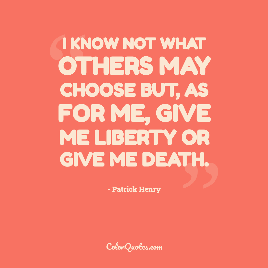 I know not what others may choose but, as for me, give me liberty or give me death.