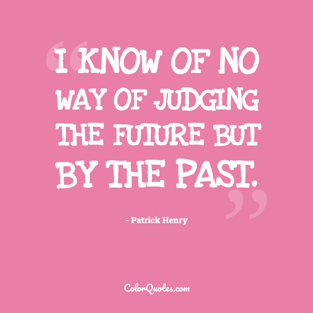 I know of no way of judging the future but by the past.