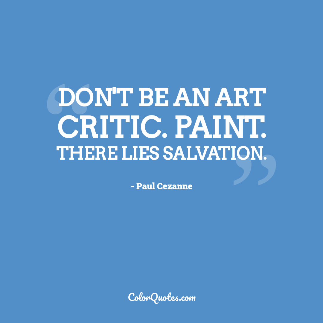 Don't be an art critic. Paint. There lies salvation.