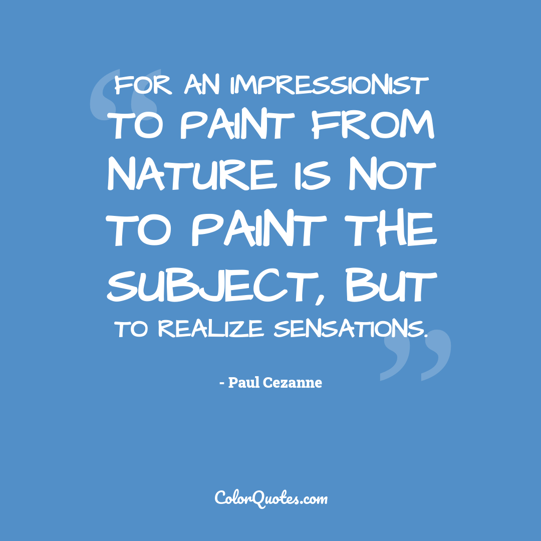 For an Impressionist to paint from nature is not to paint the subject, but to realize sensations.