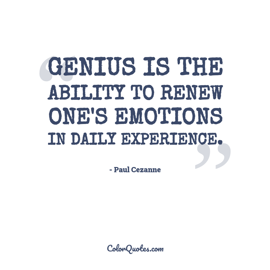 Genius is the ability to renew one's emotions in daily experience.