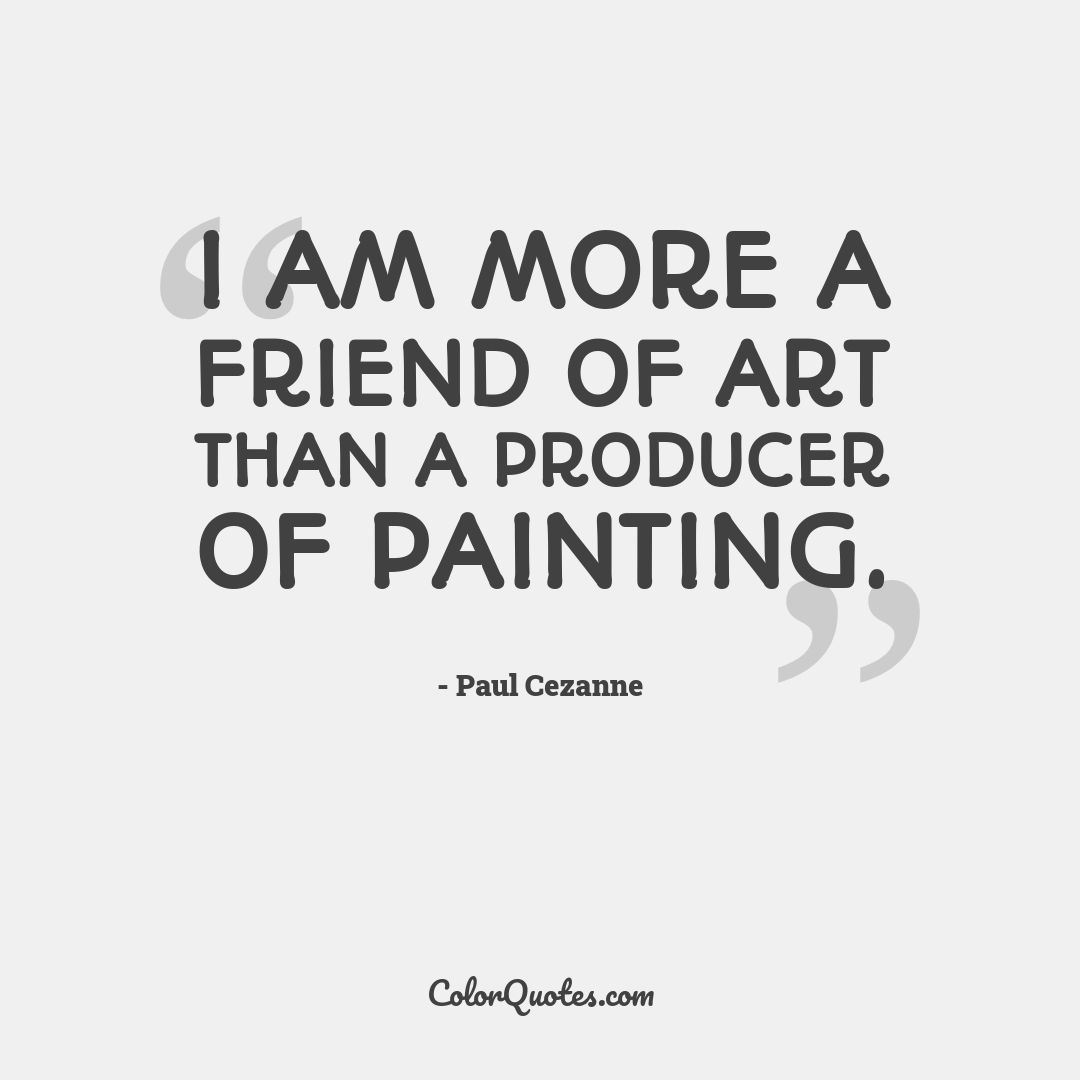 I am more a friend of art than a producer of painting.