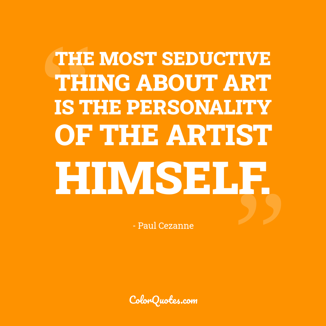 The most seductive thing about art is the personality of the artist himself.
