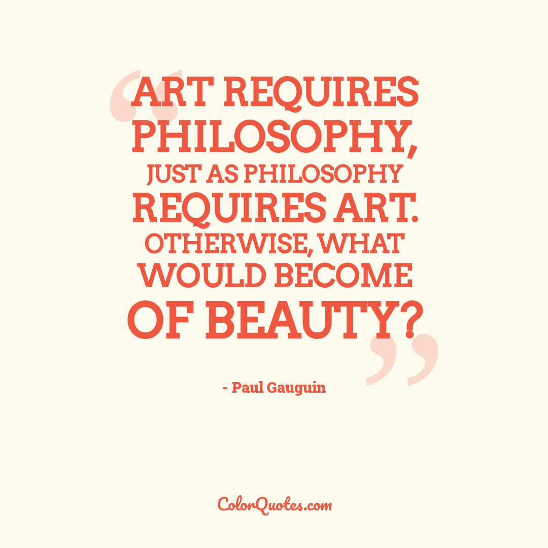 Art requires philosophy, just as philosophy requires art. Otherwise, what would become of beauty? by Paul Gauguin