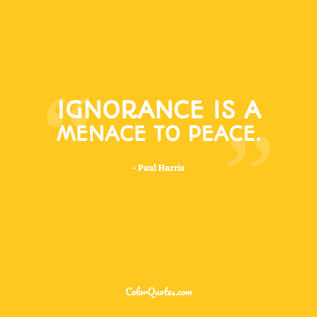 Ignorance is a menace to peace.