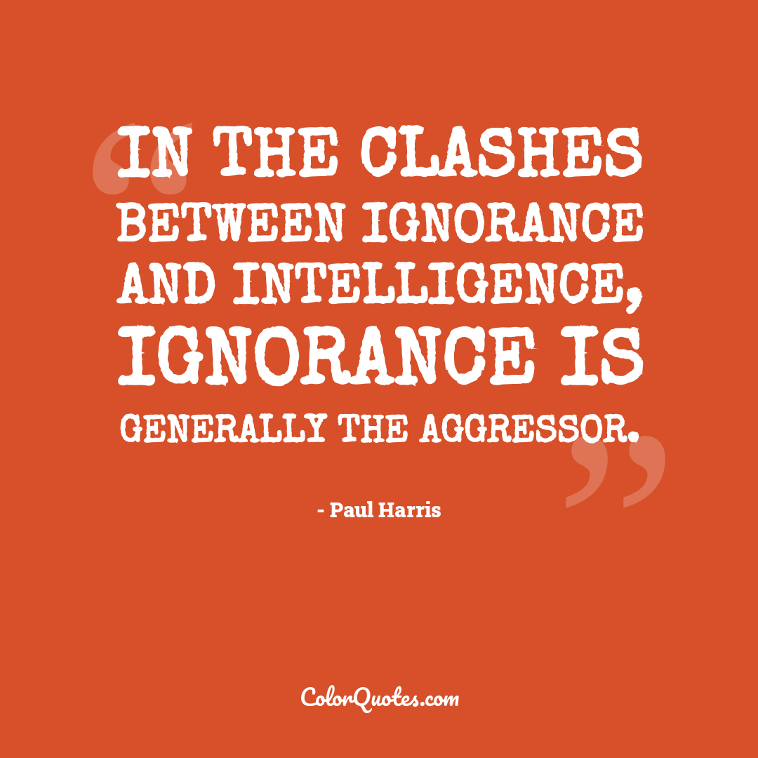 In the clashes between ignorance and intelligence, ignorance is generally the aggressor.
